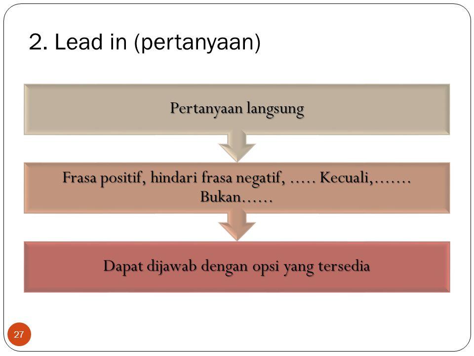 2. Lead in (pertanyaan) Dapat dijawab dengan opsi yang tersedia Frasa positif, hindari frasa negatif,..... Kecuali,....... Bukan...... Pertanyaan lang