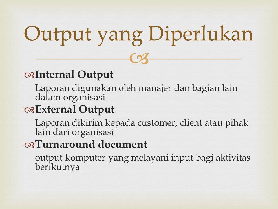   Internal Output Laporan digunakan oleh manajer dan bagian lain dalam organisasi  External Output Laporan dikirim kepada customer, client atau pih