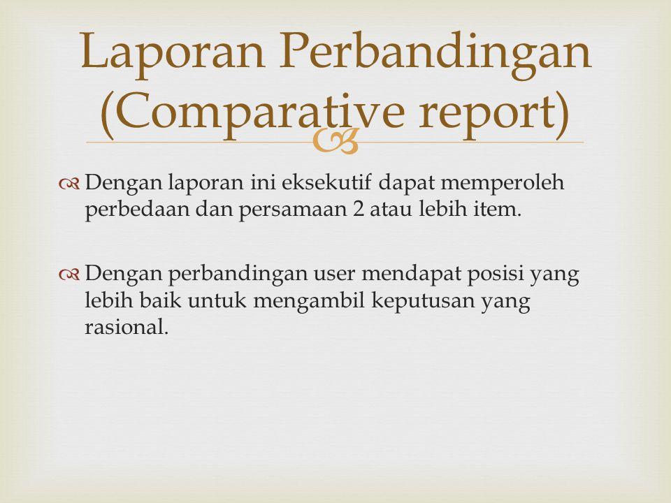   Dengan laporan ini eksekutif dapat memperoleh perbedaan dan persamaan 2 atau lebih item.  Dengan perbandingan user mendapat posisi yang lebih bai