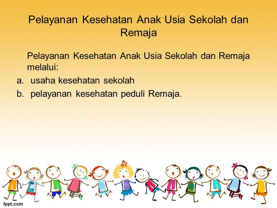 Pelayanan Kesehatan Anak Usia Sekolah dan Remaja Pelayanan Kesehatan Anak Usia Sekolah dan Remaja melalui: a.usaha kesehatan sekolah b.pelayanan kesehatan peduli Remaja.