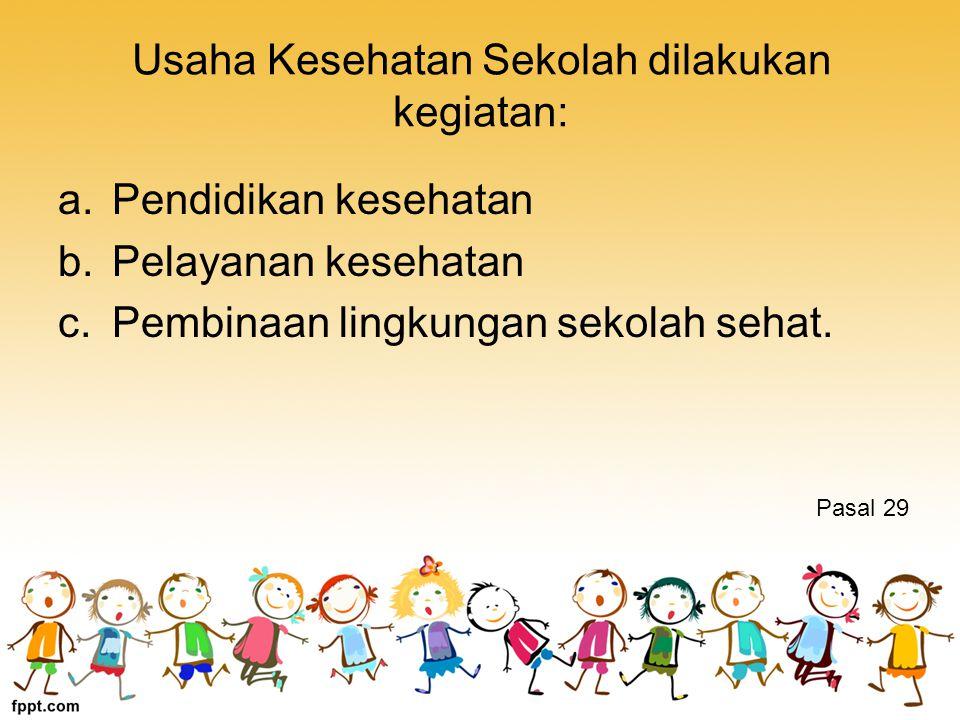 Usaha Kesehatan Sekolah dilakukan kegiatan: a.Pendidikan kesehatan b.Pelayanan kesehatan c.Pembinaan lingkungan sekolah sehat.