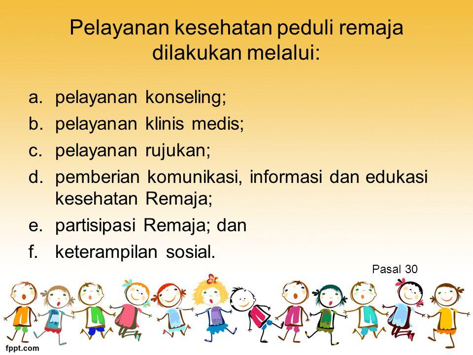 Pelayanan kesehatan peduli remaja dilakukan melalui: a.pelayanan konseling; b.pelayanan klinis medis; c.pelayanan rujukan; d.pemberian komunikasi, informasi dan edukasi kesehatan Remaja; e.partisipasi Remaja; dan f.keterampilan sosial.