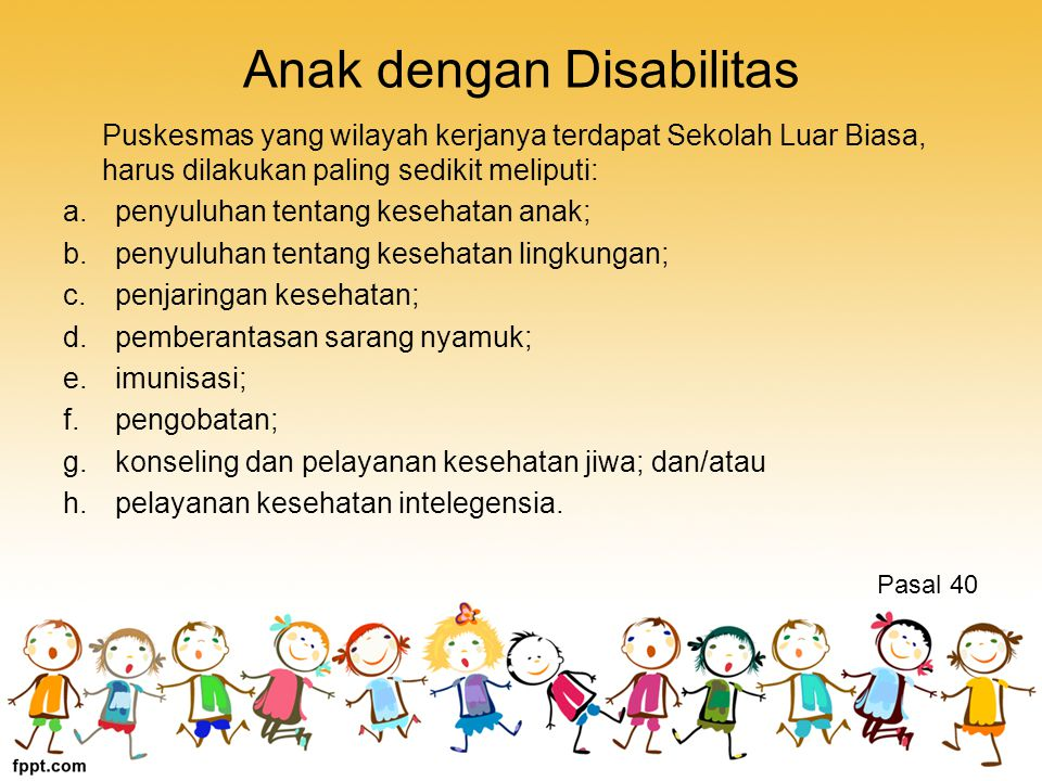 Anak dengan Disabilitas Puskesmas yang wilayah kerjanya terdapat Sekolah Luar Biasa, harus dilakukan paling sedikit meliputi: a.penyuluhan tentang kesehatan anak; b.penyuluhan tentang kesehatan lingkungan; c.penjaringan kesehatan; d.pemberantasan sarang nyamuk; e.imunisasi; f.pengobatan; g.konseling dan pelayanan kesehatan jiwa; dan/atau h.pelayanan kesehatan intelegensia.