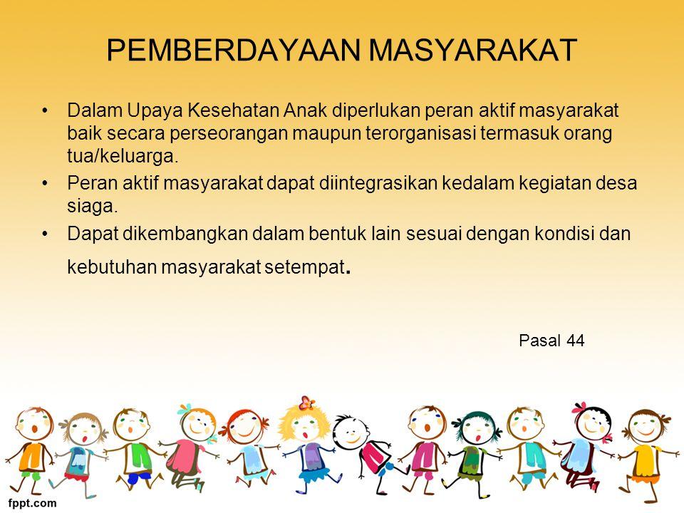 PEMBERDAYAAN MASYARAKAT Dalam Upaya Kesehatan Anak diperlukan peran aktif masyarakat baik secara perseorangan maupun terorganisasi termasuk orang tua/keluarga.