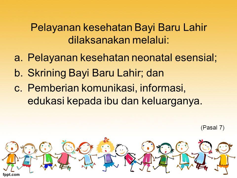 Pelayanan kesehatan Bayi Baru Lahir dilaksanakan melalui: a.Pelayanan kesehatan neonatal esensial; b.Skrining Bayi Baru Lahir; dan c.Pemberian komunikasi, informasi, edukasi kepada ibu dan keluarganya.