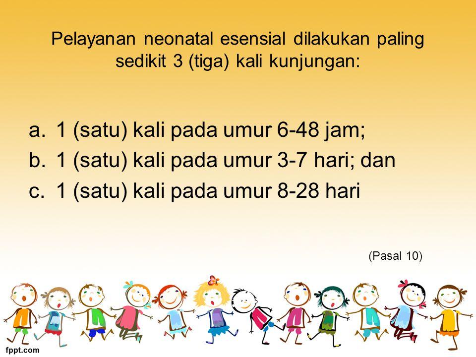 Pelayanan neonatal esensial dilakukan paling sedikit 3 (tiga) kali kunjungan: a.1 (satu) kali pada umur 6-48 jam; b.1 (satu) kali pada umur 3-7 hari; dan c.1 (satu) kali pada umur 8-28 hari (Pasal 10)