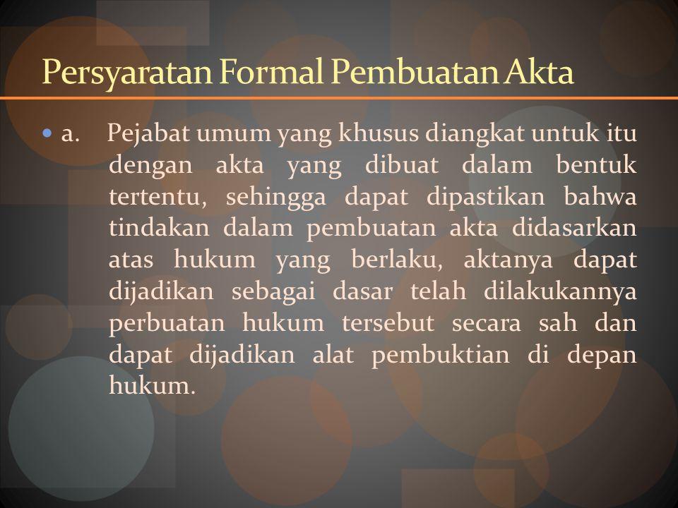 Persyaratan Formal Pembuatan Akta a. Pejabat umum yang khusus diangkat untuk itu dengan akta yang dibuat dalam bentuk tertentu, sehingga dapat dipasti