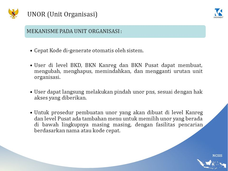 NCSIS UNOR (Unit Organisasi) MEKANISME PADA UNIT ORGANISASI : Cepat Kode di-generate otomatis oleh sistem. User di level BKD, BKN Kanreg dan BKN Pusat