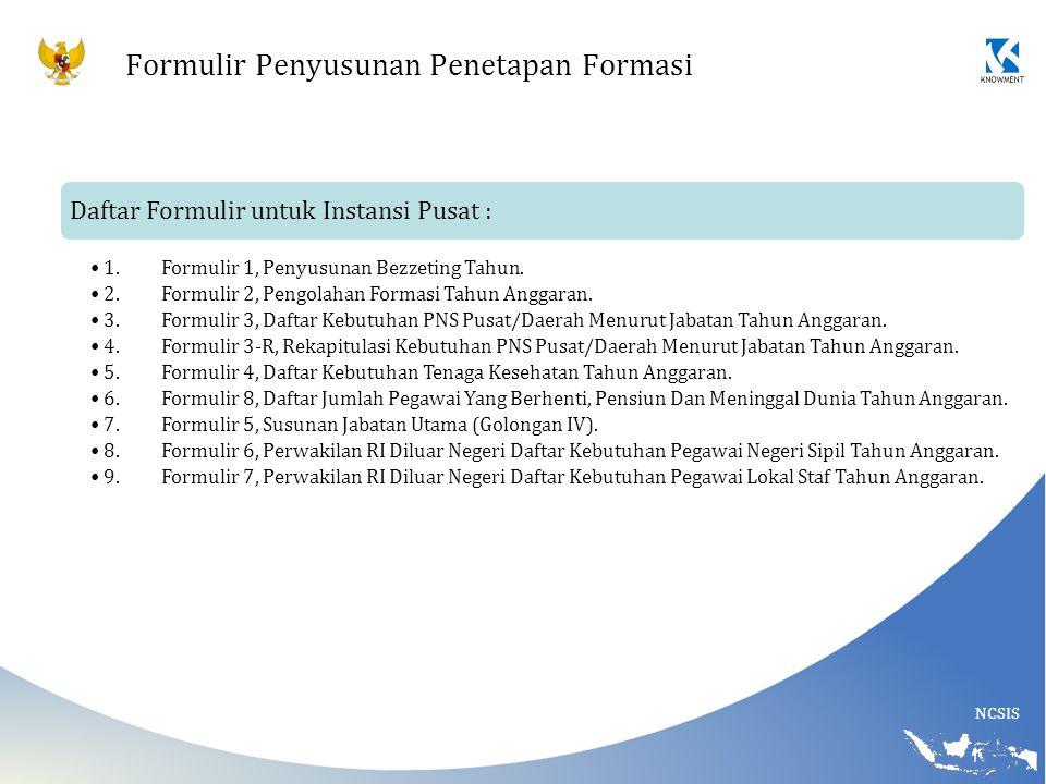 NCSIS Formulir Penyusunan Penetapan Formasi Daftar Formulir untuk Instansi Pusat : 1.Formulir 1, Penyusunan Bezzeting Tahun. 2.Formulir 2, Pengolahan