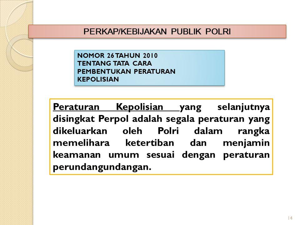 14 PERKAP/KEBIJAKAN PUBLIK POLRI NOMOR 26 TAHUN 2010 TENTANG TATA CARA PEMBENTUKAN PERATURAN KEPOLISIAN NOMOR 26 TAHUN 2010 TENTANG TATA CARA PEMBENTUKAN PERATURAN KEPOLISIAN Peraturan Kepolisian yang selanjutnya disingkat Perpol adalah segala peraturan yang dikeluarkan oleh Polri dalam rangka memelihara ketertiban dan menjamin keamanan umum sesuai dengan peraturan perundangundangan.