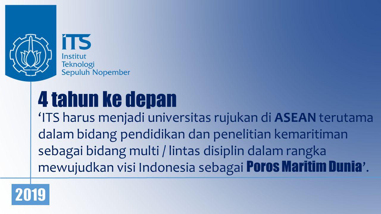 4 tahun ke depan 'ITS harus menjadi universitas rujukan di ASEAN terutama dalam bidang pendidikan dan penelitian kemaritiman sebagai bidang multi / lintas disiplin dalam rangka mewujudkan visi Indonesia sebagai Poros Maritim Dunia '.