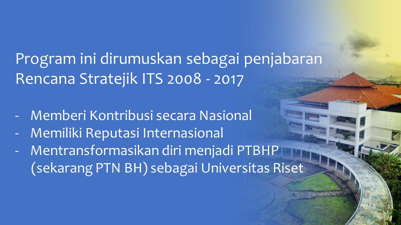 Program ini dirumuskan sebagai penjabaran Rencana Stratejik ITS 2008 - 2017 -Memberi Kontribusi secara Nasional -Memiliki Reputasi Internasional -Mentransformasikan diri menjadi PTBHP (sekarang PTN BH) sebagai Universitas Riset