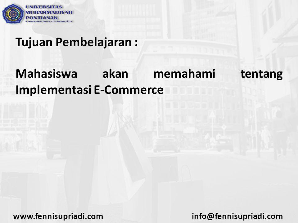 Tujuan Pembelajaran : Mahasiswa akan memahami tentang Implementasi E-Commerce www.fennisupriadi.cominfo@fennisupriadi.com