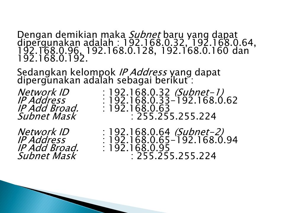 Dengan demikian maka Subnet baru yang dapat dipergunakan adalah : 192.168.0.32, 192.168.0.64, 192.168.0.96, 192.168.0.128, 192.168.0.160 dan 192.168.0