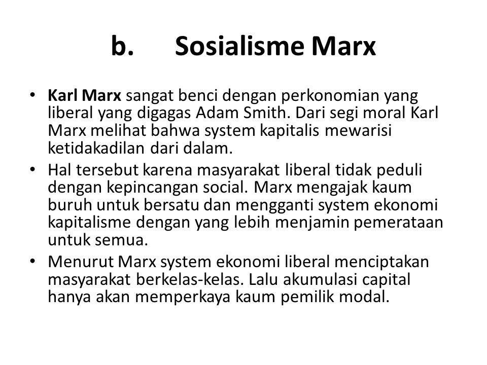 b. Sosialisme Marx Karl Marx sangat benci dengan perkonomian yang liberal yang digagas Adam Smith. Dari segi moral Karl Marx melihat bahwa system kapi