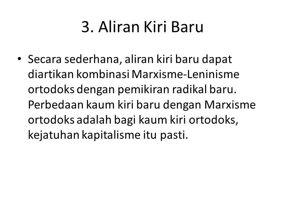 3. Aliran Kiri Baru Secara sederhana, aliran kiri baru dapat diartikan kombinasi Marxisme-Leninisme ortodoks dengan pemikiran radikal baru. Perbedaan