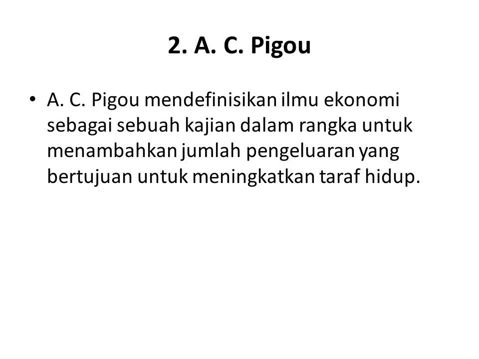 2. A. C. Pigou A. C. Pigou mendefinisikan ilmu ekonomi sebagai sebuah kajian dalam rangka untuk menambahkan jumlah pengeluaran yang bertujuan untuk me
