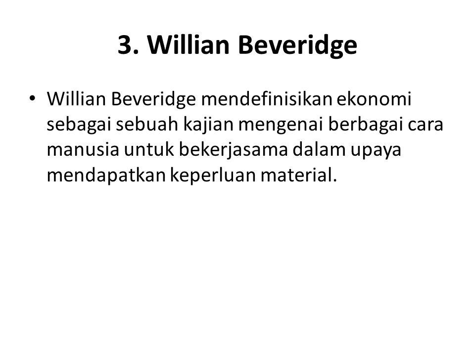 3. Willian Beveridge Willian Beveridge mendefinisikan ekonomi sebagai sebuah kajian mengenai berbagai cara manusia untuk bekerjasama dalam upaya menda