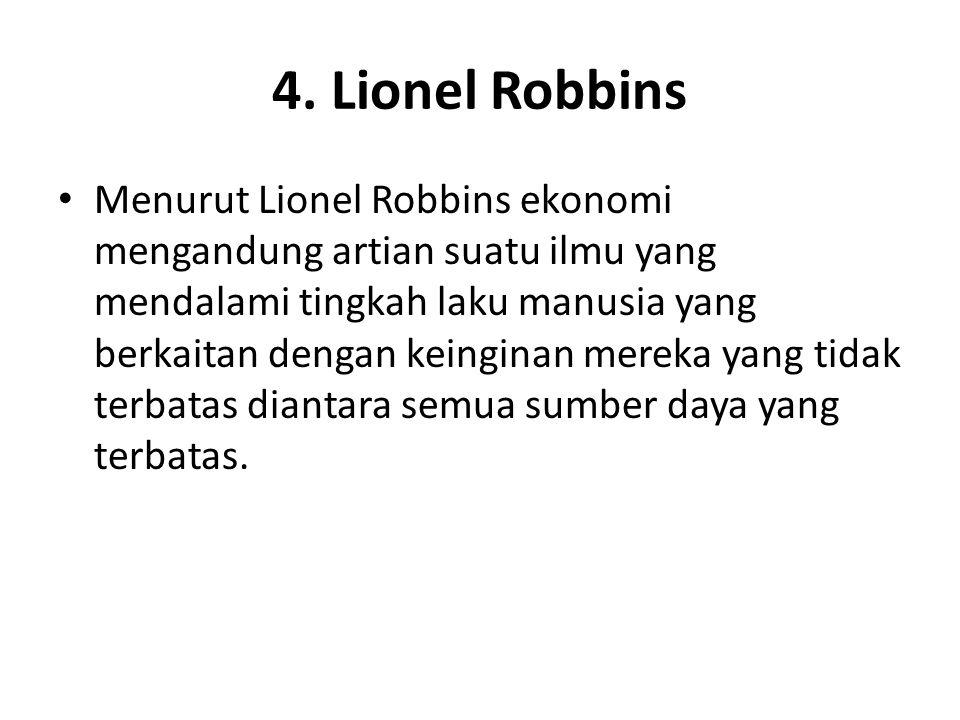4. Lionel Robbins Menurut Lionel Robbins ekonomi mengandung artian suatu ilmu yang mendalami tingkah laku manusia yang berkaitan dengan keinginan mere
