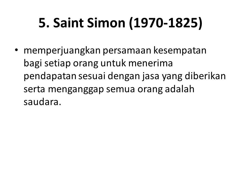 5. Saint Simon (1970-1825) memperjuangkan persamaan kesempatan bagi setiap orang untuk menerima pendapatan sesuai dengan jasa yang diberikan serta men