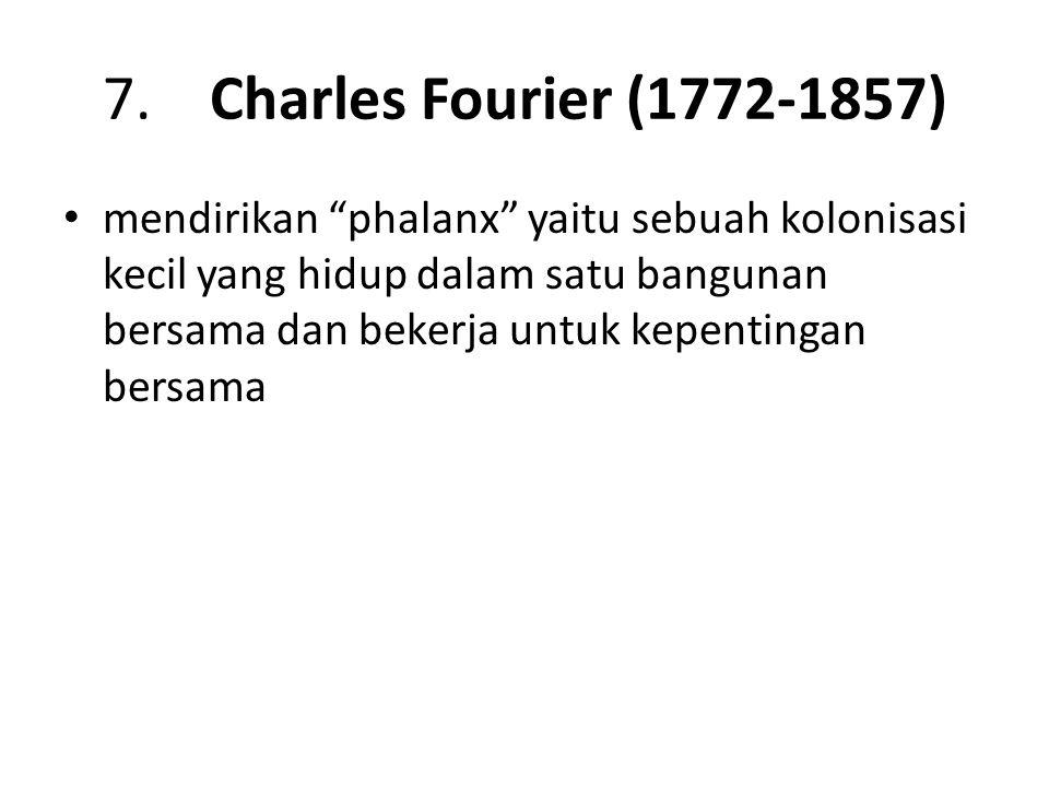 "7. Charles Fourier (1772-1857) mendirikan ""phalanx"" yaitu sebuah kolonisasi kecil yang hidup dalam satu bangunan bersama dan bekerja untuk kepentingan"