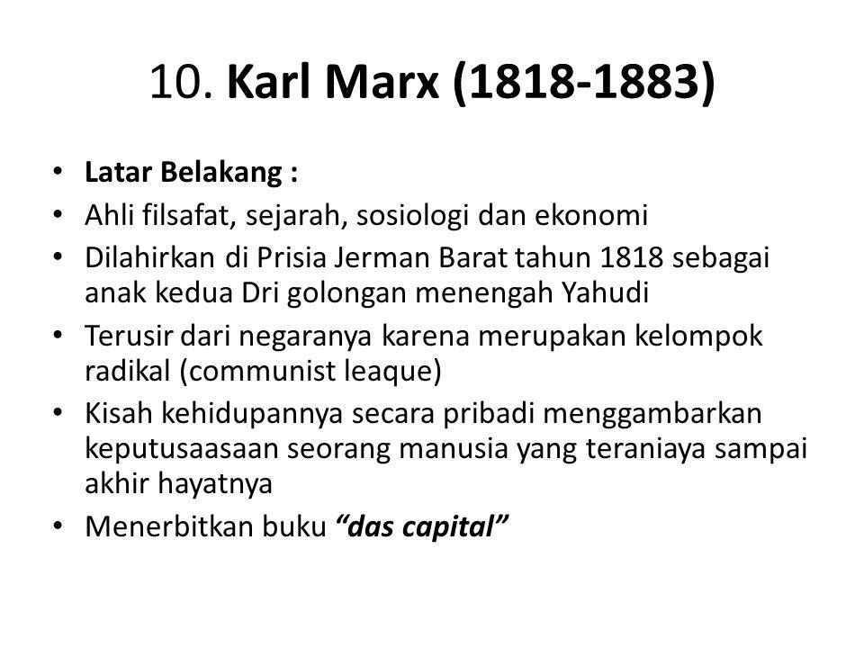 10. Karl Marx (1818-1883) Latar Belakang : Ahli filsafat, sejarah, sosiologi dan ekonomi Dilahirkan di Prisia Jerman Barat tahun 1818 sebagai anak ked