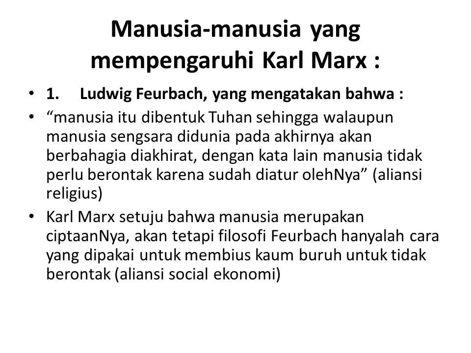 "Manusia-manusia yang mempengaruhi Karl Marx : 1. Ludwig Feurbach, yang mengatakan bahwa : ""manusia itu dibentuk Tuhan sehingga walaupun manusia sengsa"