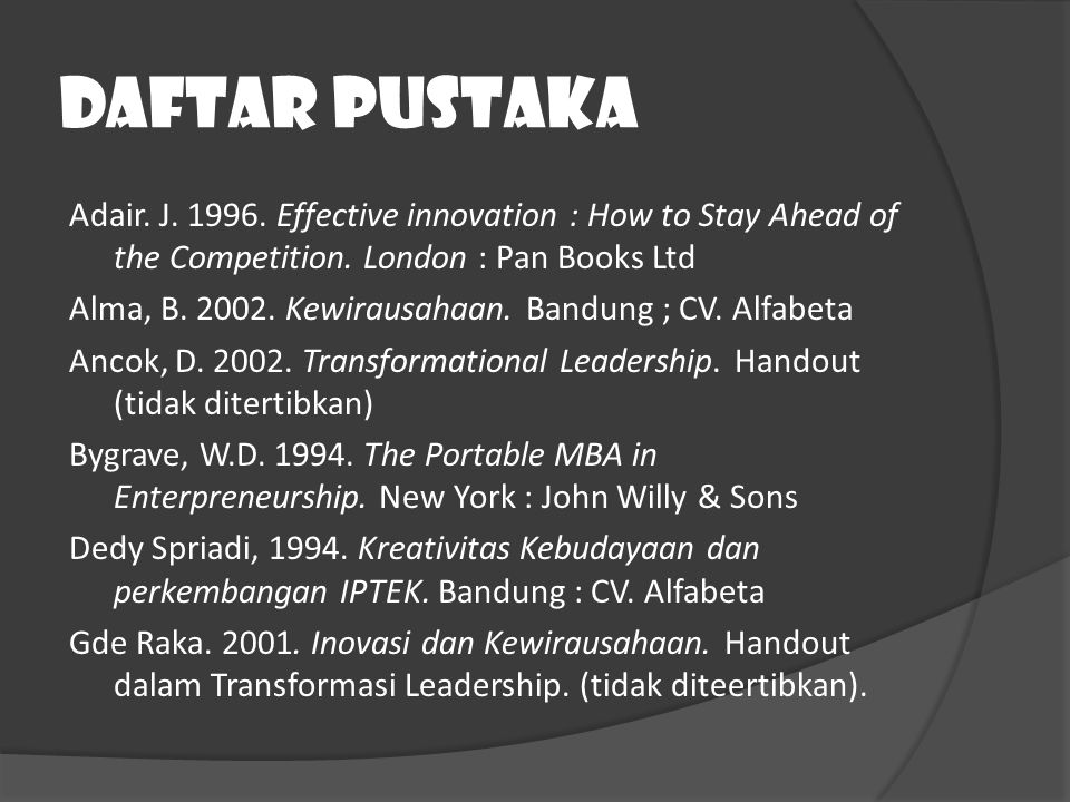 Daftar Pustaka Adair. J. 1996. Effective innovation : How to Stay Ahead of the Competition. London : Pan Books Ltd Alma, B. 2002. Kewirausahaan. Bandu