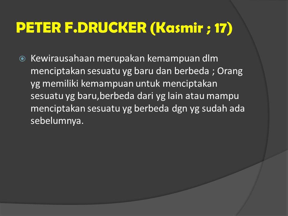 PETER F.DRUCKER (Kasmir ; 17)  Kewirausahaan merupakan kemampuan dlm menciptakan sesuatu yg baru dan berbeda ; Orang yg memiliki kemampuan untuk menc