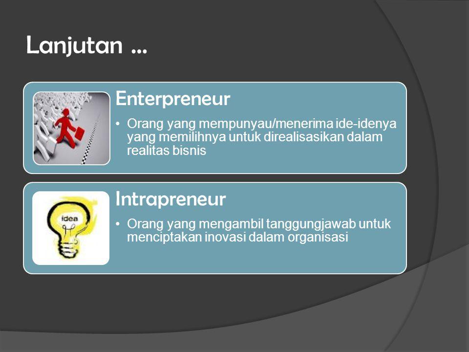 Lanjutan … Enterpreneur Orang yang mempunyau/menerima ide-idenya yang memilihnya untuk direalisasikan dalam realitas bisnis Intrapreneur Orang yang me