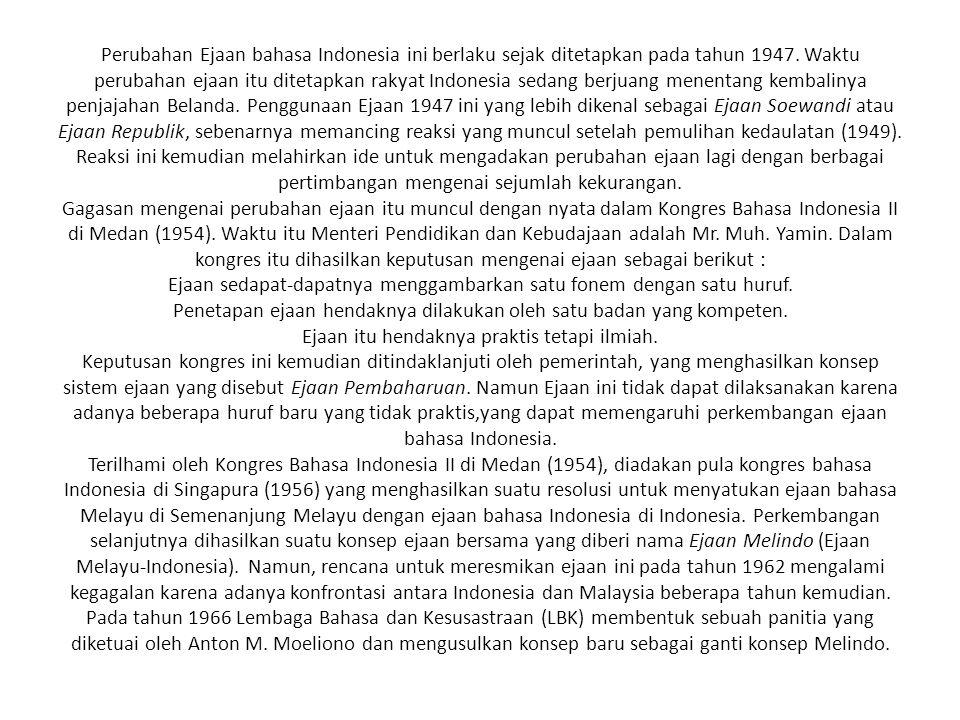 Perubahan Ejaan bahasa Indonesia ini berlaku sejak ditetapkan pada tahun 1947. Waktu perubahan ejaan itu ditetapkan rakyat Indonesia sedang berjuang m