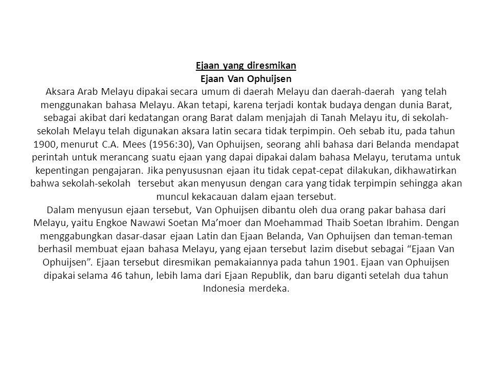 Ejaan yang diresmikan Ejaan Van Ophuijsen Aksara Arab Melayu dipakai secara umum di daerah Melayu dan daerah-daerah yang telah menggunakan bahasa Mela