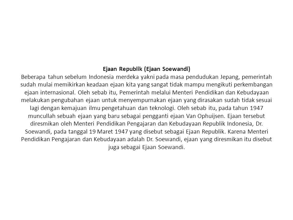 Ejaan Republik (Ejaan Soewandi) Beberapa tahun sebelum Indonesia merdeka yakni pada masa pendudukan Jepang, pemerintah sudah mulai memikirkan keadaan