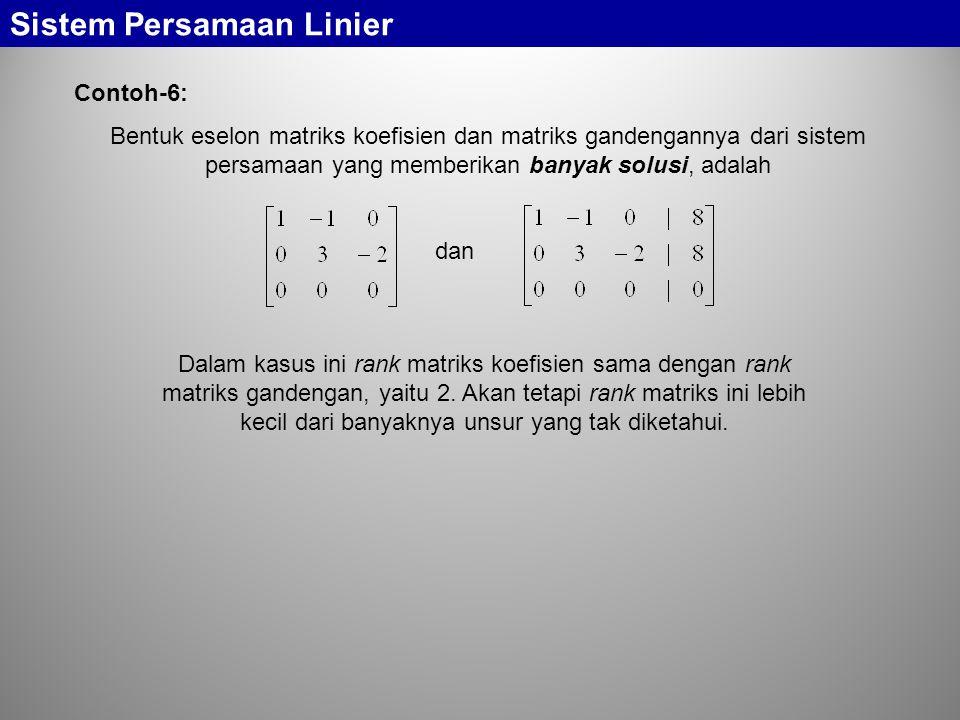 Bentuk eselon matriks koefisien dan matriks gandengannya dari sistem persamaan yang memberikan banyak solusi, adalah Sistem Persamaan Linier Contoh-6: