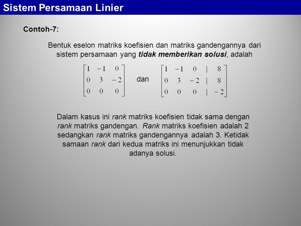Sistem Persamaan Linier Contoh-7: Bentuk eselon matriks koefisien dan matriks gandengannya dari sistem persamaan yang tidak memberikan solusi, adalah