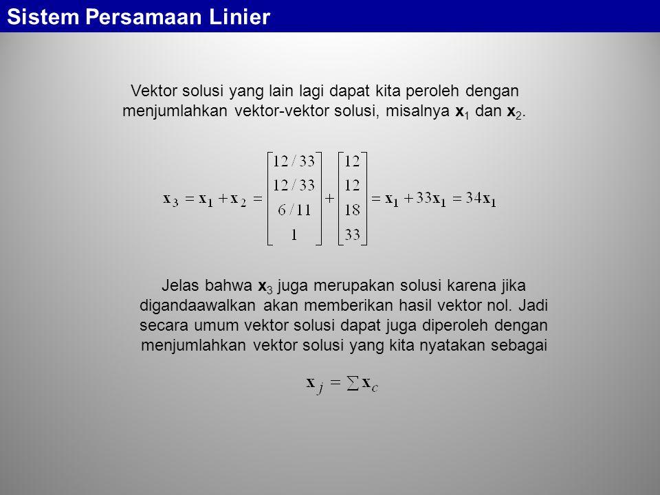 Sistem Persamaan Linier Vektor solusi yang lain lagi dapat kita peroleh dengan menjumlahkan vektor-vektor solusi, misalnya x 1 dan x 2. Jelas bahwa x