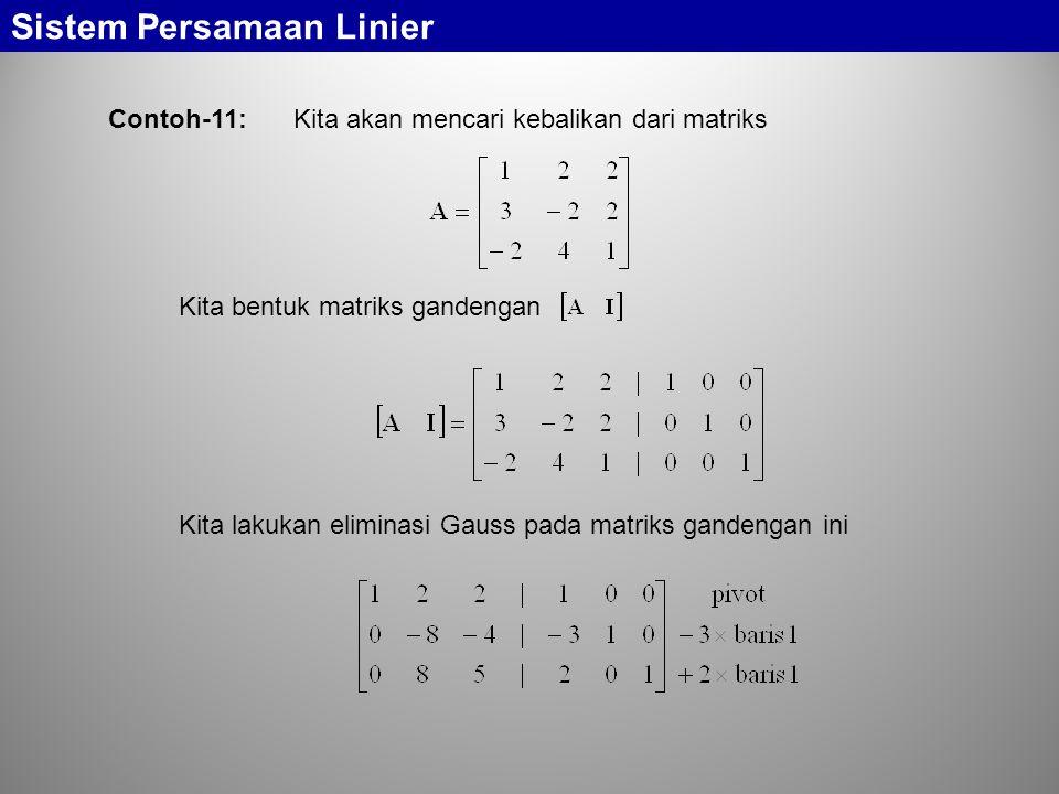 Sistem Persamaan Linier Contoh-11: Kita akan mencari kebalikan dari matriks Kita bentuk matriks gandengan Kita lakukan eliminasi Gauss pada matriks ga
