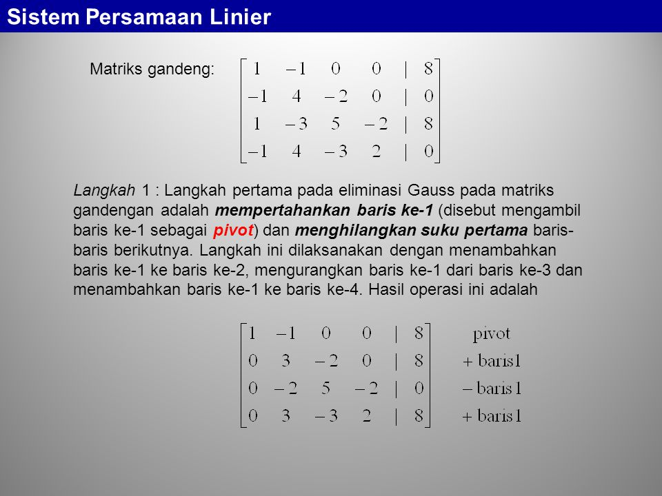 Sistem Persamaan Linier Langkah 2 : Langkah kedua adalah mengambil baris ke-2 dari matriks gandeng yang baru saja kita peroleh dan menghilangkan suku kedua baris-baris berikutnya.