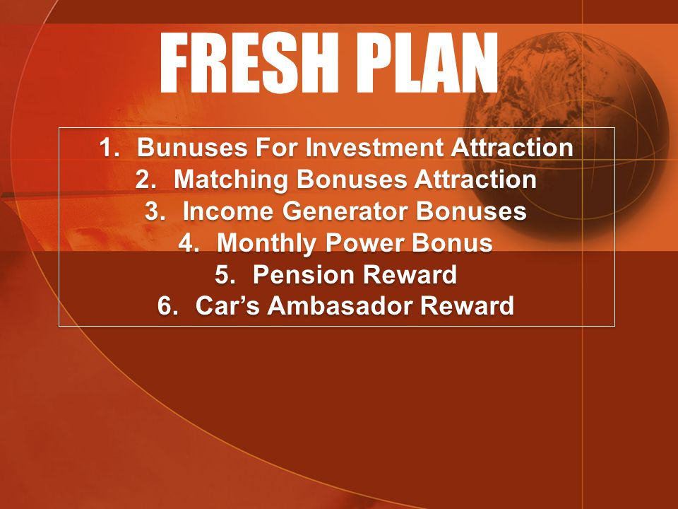 FRESH PLAN 1.Bunuses For Investment Attraction 2.Matching Bonuses Attraction 3.Income Generator Bonuses 4.Monthly Power Bonus 5.Pension Reward 6.Car's