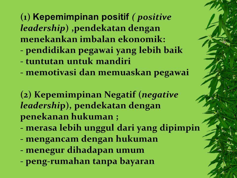 (1) Kepemimpinan positif ( positive leadership),pendekatan dengan menekankan imbalan ekonomik: - pendidikan pegawai yang lebih baik - tuntutan untuk mandiri - memotivasi dan memuaskan pegawai (2) Kepemimpinan Negatif (negative leadership), pendekatan dengan penekanan hukuman ; - merasa lebih unggul dari yang dipimpin - mengancam dengan hukuman - menegur dihadapan umum - peng-rumahan tanpa bayaran