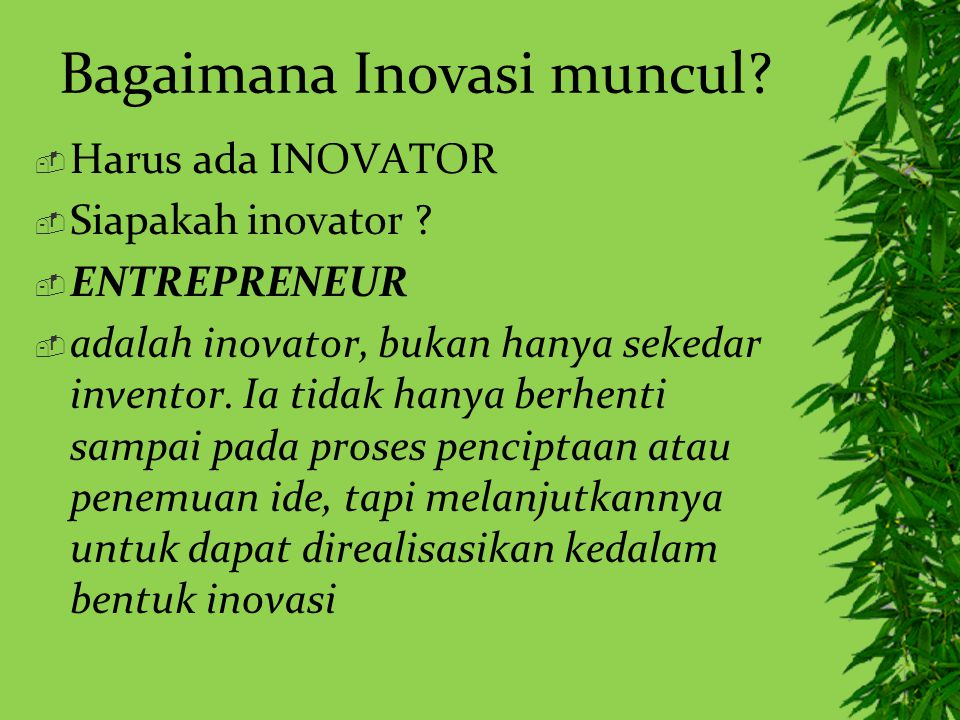 Bagaimana Inovasi muncul?  Harus ada INOVATOR  Siapakah inovator ?  ENTREPRENEUR  adalah inovator, bukan hanya sekedar inventor. Ia tidak hanya be