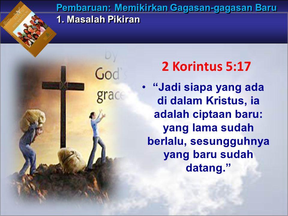Jadi siapa yang ada di dalam Kristus, ia adalah ciptaan baru: yang lama sudah berlalu, sesungguhnya yang baru sudah datang. Pembaruan: Memikirkan Gagasan-gagasan Baru 1.