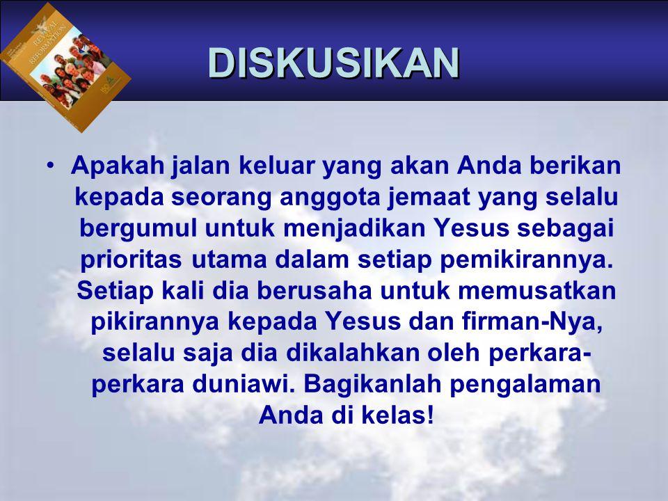 DISKUSIKAN Apakah jalan keluar yang akan Anda berikan kepada seorang anggota jemaat yang selalu bergumul untuk menjadikan Yesus sebagai prioritas utam