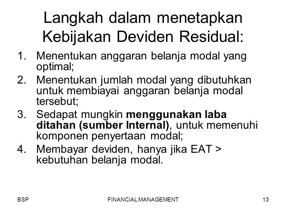 BSPFINANCIAL MANAGEMENT13 Langkah dalam menetapkan Kebijakan Deviden Residual: 1.Menentukan anggaran belanja modal yang optimal; 2.Menentukan jumlah modal yang dibutuhkan untuk membiayai anggaran belanja modal tersebut; 3.Sedapat mungkin menggunakan laba ditahan (sumber Internal), untuk memenuhi komponen penyertaan modal; 4.Membayar deviden, hanya jika EAT > kebutuhan belanja modal.