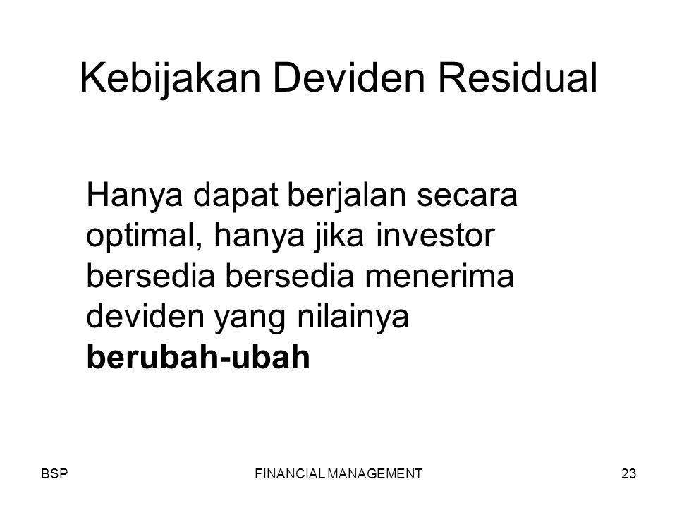 BSPFINANCIAL MANAGEMENT23 Kebijakan Deviden Residual Hanya dapat berjalan secara optimal, hanya jika investor bersedia bersedia menerima deviden yang nilainya berubah-ubah