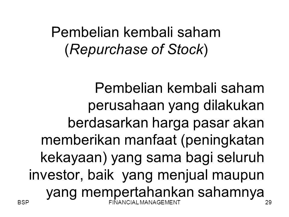BSPFINANCIAL MANAGEMENT29 Pembelian kembali saham (Repurchase of Stock) Pembelian kembali saham perusahaan yang dilakukan berdasarkan harga pasar akan memberikan manfaat (peningkatan kekayaan) yang sama bagi seluruh investor, baik yang menjual maupun yang mempertahankan sahamnya