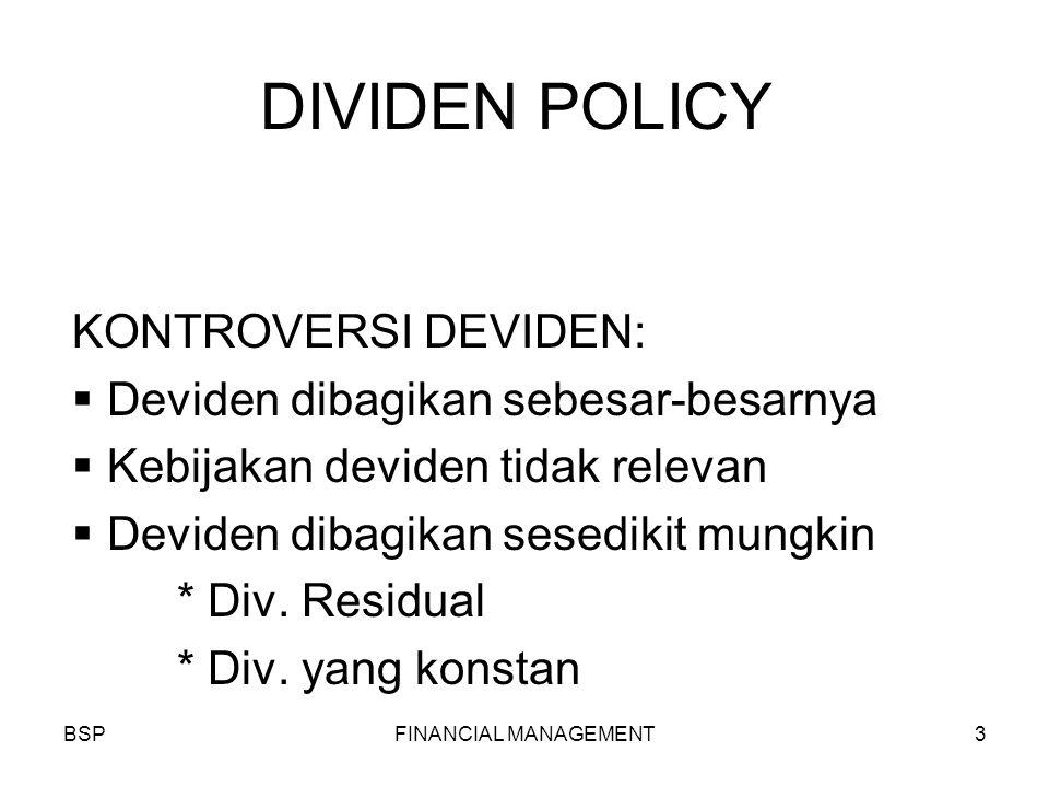 BSPFINANCIAL MANAGEMENT3 DIVIDEN POLICY KONTROVERSI DEVIDEN:  Deviden dibagikan sebesar-besarnya  Kebijakan deviden tidak relevan  Deviden dibagikan sesedikit mungkin * Div.