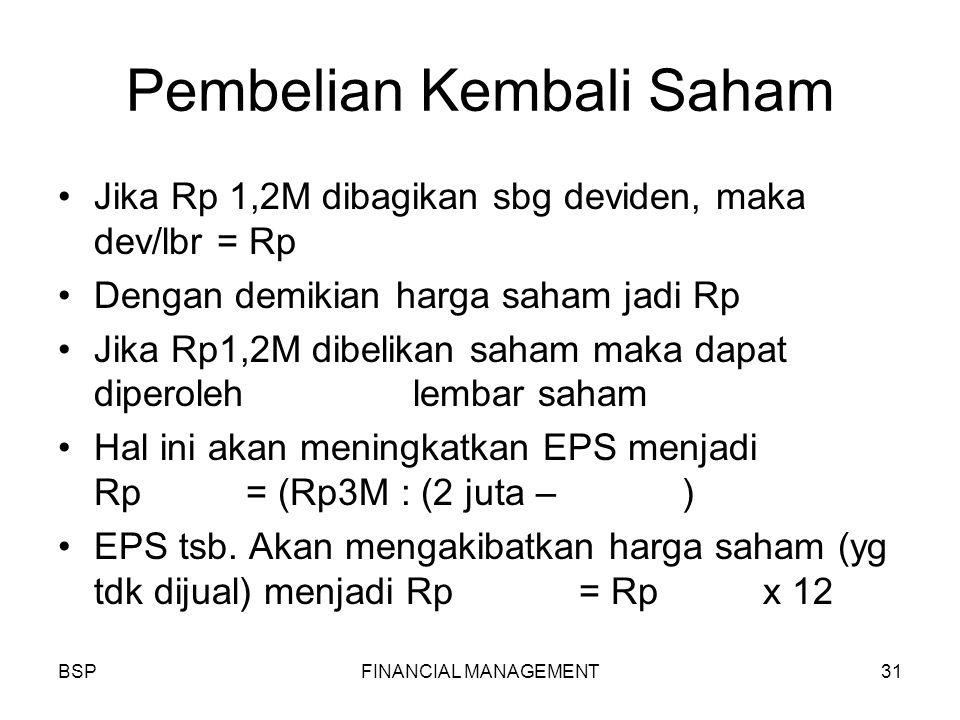 BSPFINANCIAL MANAGEMENT31 Pembelian Kembali Saham Jika Rp 1,2M dibagikan sbg deviden, maka dev/lbr = Rp Dengan demikian harga saham jadi Rp Jika Rp1,2M dibelikan saham maka dapat diperoleh lembar saham Hal ini akan meningkatkan EPS menjadi Rp1.550 = (Rp3M : (2 juta – 64.516) EPS tsb.