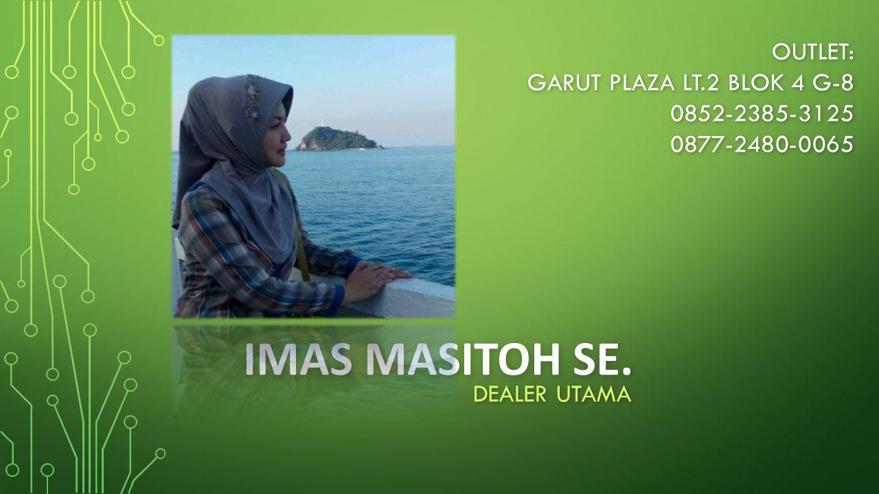 IMAS MASITOH SE. DEALER UTAMA OUTLET: GARUT PLAZA LT.2 BLOK 4 G-8 0852-2385-31250877-2480-0065