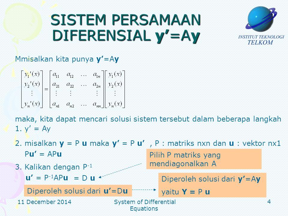 11 December 2014 System of Differential Equations 5 SISTEM PERSAMAAN DIFERENSIAL y'=Ay Contoh Tentukan solusi umum dan solusi khusus ketika y 1 (0)=1 dan y 2 (0)=2 dari sistem persamaan diferensial y 1 ' = y 1 + y 2 y 2 ' = 4y 1 – 2y 2 Solusi Matriks koefisien umtuk sistem tersebut adalah : Akan dicari nilai eigen dari A = 2 +-6=(+3)(-2) =0 Nilai eigen dari A adalah : -3, 2